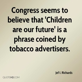 Congress seems to believe that 'Children are our future' is a phrase coined by tobacco advertisers.