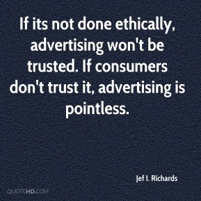Jef I. Richards - If its not done ethically, advertising won't be trusted. If consumers don't trust it, advertising is pointless.