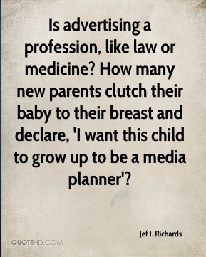 Is advertising a profession, like law or medicine? How many new parents clutch their baby to their breast and declare, 'I want this child to grow up to be a media planner'?