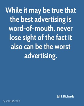 While it may be true that the best advertising is word-of-mouth, never lose sight of the fact it also can be the worst advertising.