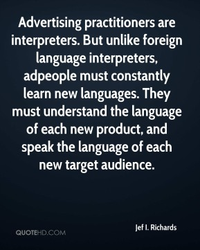 Jef I. Richards  - Advertising practitioners are interpreters. But unlike foreign language interpreters, adpeople must constantly learn new languages. They must understand the language of each new product, and speak the language of each new target audience.