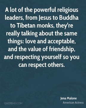 A lot of the powerful religious leaders, from Jesus to Buddha to Tibetan monks, they're really talking about the same things: love and acceptable, and the value of friendship, and respecting yourself so you can respect others.