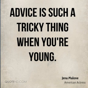 Advice is such a tricky thing when you're young.