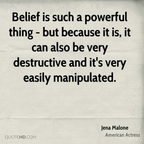Belief is such a powerful thing - but because it is, it can also be very destructive and it's very easily manipulated.
