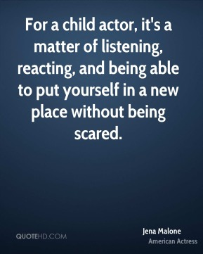 For a child actor, it's a matter of listening, reacting, and being able to put yourself in a new place without being scared.
