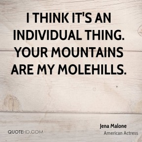I think it's an individual thing. Your mountains are my molehills.