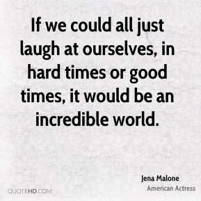 If we could all just laugh at ourselves, in hard times or good times, it would be an incredible world.