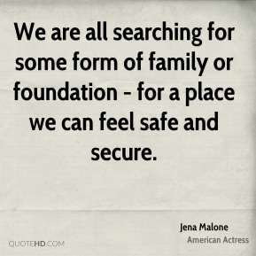 Jena Malone - We are all searching for some form of family or foundation - for a place we can feel safe and secure.