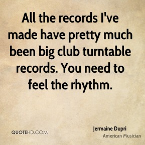 All the records I've made have pretty much been big club turntable records. You need to feel the rhythm.