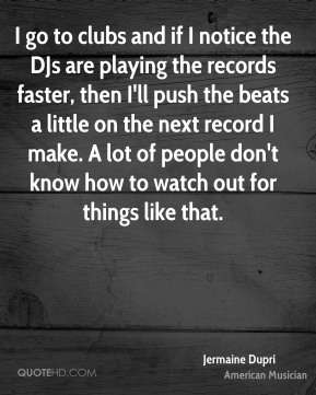 Jermaine Dupri - I go to clubs and if I notice the DJs are playing the records faster, then I'll push the beats a little on the next record I make. A lot of people don't know how to watch out for things like that.