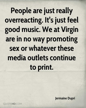 Jermaine Dupri  - People are just really overreacting. It's just feel good music. We at Virgin are in no way promoting sex or whatever these media outlets continue to print.