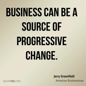 Jerry Greenfield - Business can be a source of progressive change.