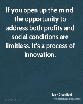 Jerry Greenfield - If you open up the mind, the opportunity to address both profits and social conditions are limitless. It's a process of innovation.
