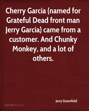 Jerry Greenfield  - Cherry Garcia (named for Grateful Dead front man Jerry Garcia) came from a customer. And Chunky Monkey, and a lot of others.