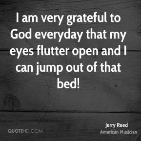 Jerry Reed - I am very grateful to God everyday that my eyes flutter open and I can jump out of that bed!