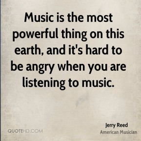 Jerry Reed - Music is the most powerful thing on this earth, and it's hard to be angry when you are listening to music.