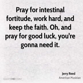 Jerry Reed - Pray for intestinal fortitude, work hard, and keep the faith. Oh, and pray for good luck, you're gonna need it.