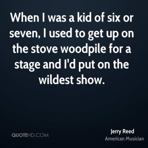 Jerry Reed - When I was a kid of six or seven, I used to get up on the stove woodpile for a stage and I'd put on the wildest show.