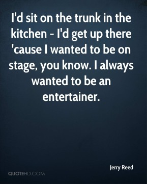 Jerry Reed  - I'd sit on the trunk in the kitchen - I'd get up there 'cause I wanted to be on stage, you know. I always wanted to be an entertainer.