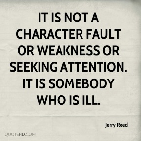 It is not a character fault or weakness or seeking attention. It is somebody who is ill.