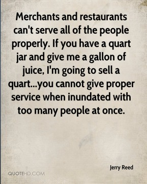 Merchants and restaurants can't serve all of the people properly. If you have a quart jar and give me a gallon of juice, I'm going to sell a quart...you cannot give proper service when inundated with too many people at once.