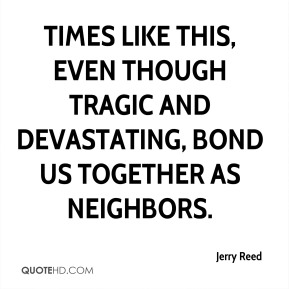 Jerry Reed  - Times like this, even though tragic and devastating, bond us together as neighbors.