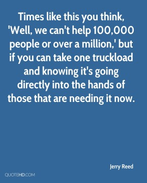 Times like this you think, 'Well, we can't help 100,000 people or over a million,' but if you can take one truckload and knowing it's going directly into the hands of those that are needing it now.