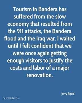 Jerry Reed  - Tourism in Bandera has suffered from the slow economy that resulted from the 911 attacks, the Bandera flood and the Iraq war. I waited until I felt confident that we were once again getting enough visitors to justify the costs and labor of a major renovation.