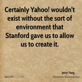 Jerry Yang - Certainly Yahoo! wouldn't exist without the sort of environment that Stanford gave us to allow us to create it.