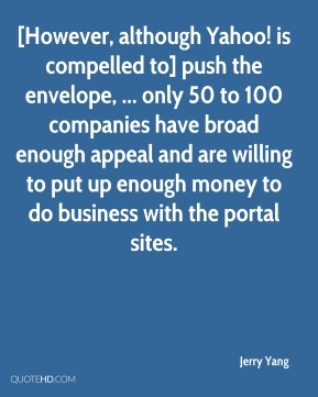 Jerry Yang  - [However, although Yahoo! is compelled to] push the envelope, ... only 50 to 100 companies have broad enough appeal and are willing to put up enough money to do business with the portal sites.