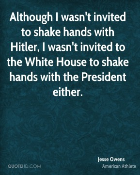 Jesse Owens - Although I wasn't invited to shake hands with Hitler, I wasn't invited to the White House to shake hands with the President either.