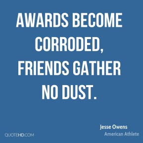 Awards become corroded, friends gather no dust.