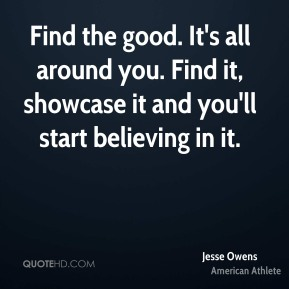 Find the good. It's all around you. Find it, showcase it and you'll start believing in it.