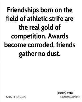 Jesse Owens - Friendships born on the field of athletic strife are the real gold of competition. Awards become corroded, friends gather no dust.