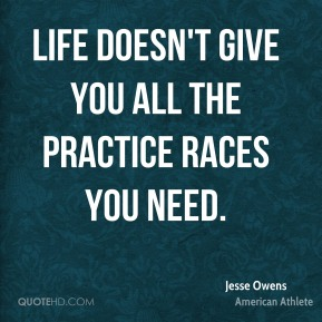 Jesse Owens - Life doesn't give you all the practice races you need.