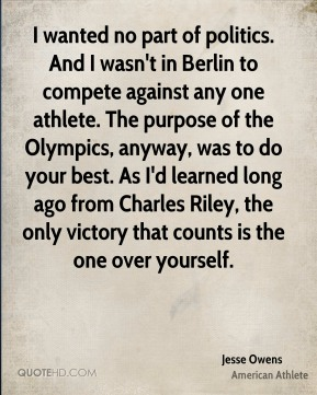 I wanted no part of politics. And I wasn't in Berlin to compete against any one athlete. The purpose of the Olympics, anyway, was to do your best. As I'd learned long ago from Charles Riley, the only victory that counts is the one over yourself.