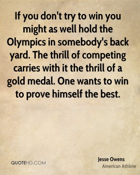 Jesse Owens  - If you don't try to win you might as well hold the Olympics in somebody's back yard. The thrill of competing carries with it the thrill of a gold medal. One wants to win to prove himself the best.