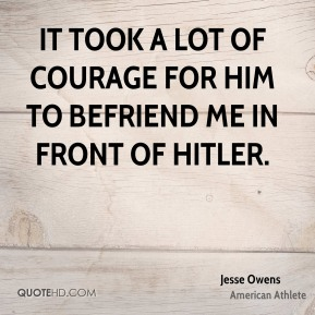 Jesse Owens  - It took a lot of courage for him to befriend me in front of Hitler.