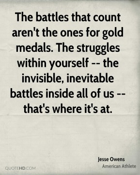 The battles that count aren't the ones for gold medals. The struggles within yourself -- the invisible, inevitable battles inside all of us -- that's where it's at.