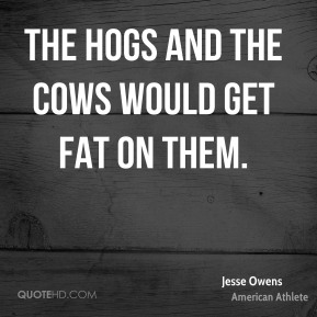 Jesse Owens  - The hogs and the cows would get fat on them.