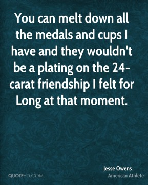 You can melt down all the medals and cups I have and they wouldn't be a plating on the 24-carat friendship I felt for Long at that moment.