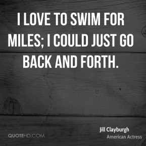 Jill Clayburgh - I love to swim for miles; I could just go back and forth.