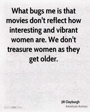 Jill Clayburgh - What bugs me is that movies don't reflect how interesting and vibrant women are. We don't treasure women as they get older.