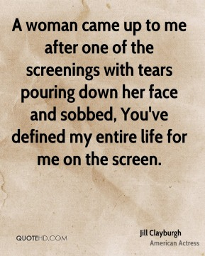 A woman came up to me after one of the screenings with tears pouring down her face and sobbed, You've defined my entire life for me on the screen.