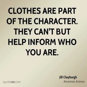 Clothes are part of the character. They can't but help inform who you are.