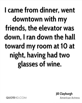 I came from dinner, went downtown with my friends, the elevator was down, I ran down the hall toward my room at 10 at night, having had two glasses of wine.