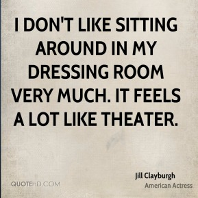 Jill Clayburgh - I don't like sitting around in my dressing room very much. It feels a lot like theater.