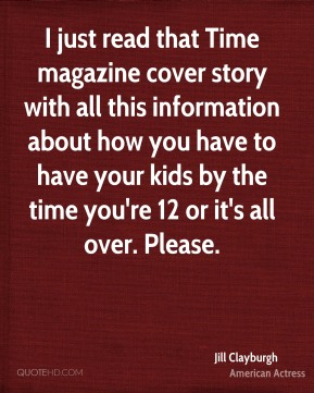 I just read that Time magazine cover story with all this information about how you have to have your kids by the time you're 12 or it's all over. Please.