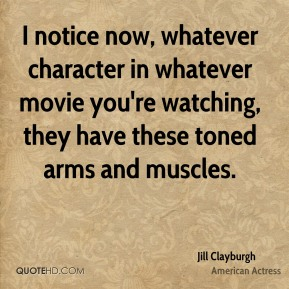 Jill Clayburgh - I notice now, whatever character in whatever movie you're watching, they have these toned arms and muscles.