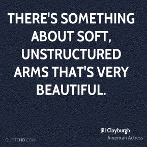 Jill Clayburgh - There's something about soft, unstructured arms that's very beautiful.